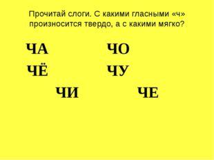 Прочитай слоги. С какими гласными «ч» произносится твердо, а с какими мягко?