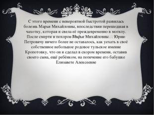 С этого времени с невероятной быстротой развилась болезнь Марьи Михайловны,