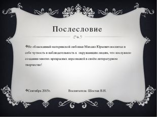 Послесловие Не обласканный материнской любовью Михаил Юрьевич воспитал в себе