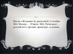 Михаи́л Ю́рьевич Ле́рмонтов[4] (3 октября 1814, Москва — 15 июля 1841, Пятиг