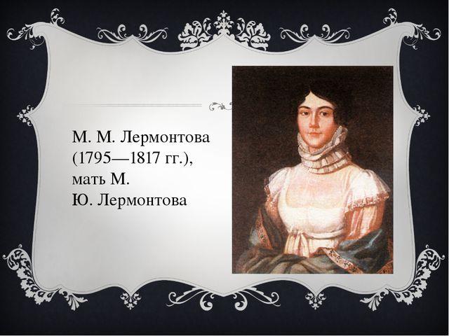 М. М. Лермонтова (1795—1817 гг.), мать М. Ю.Лермонтова