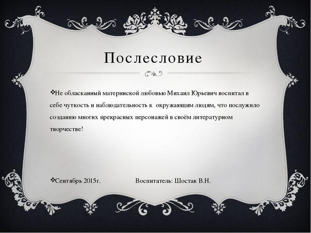 Послесловие Не обласканный материнской любовью Михаил Юрьевич воспитал в себе...
