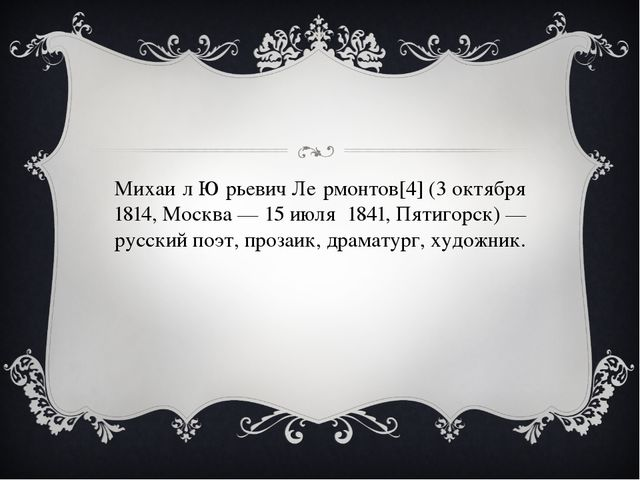 Михаи́л Ю́рьевич Ле́рмонтов[4] (3 октября 1814, Москва — 15 июля 1841, Пятиг...