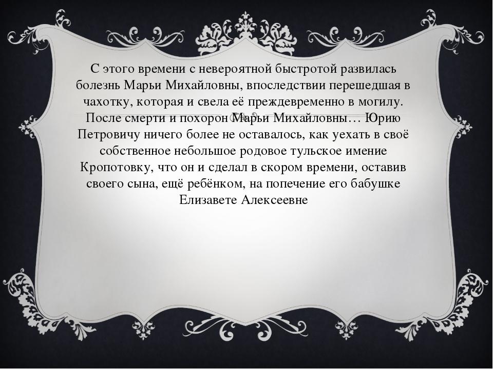 С этого времени с невероятной быстротой развилась болезнь Марьи Михайловны,...