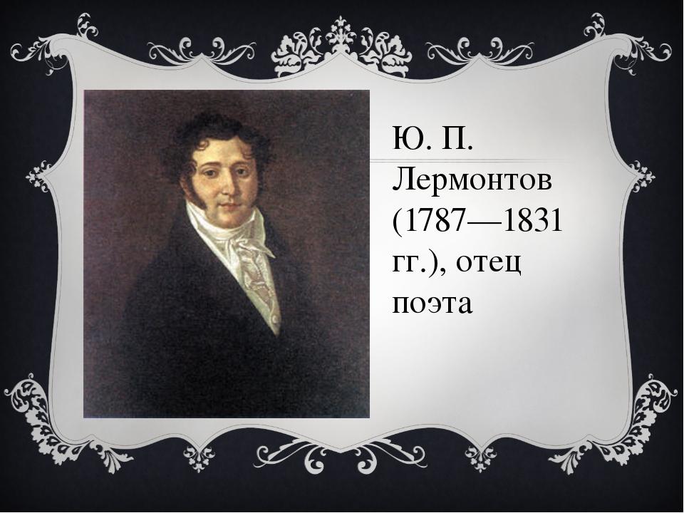 Ю. П. Лермонтов (1787—1831 гг.), отец поэта