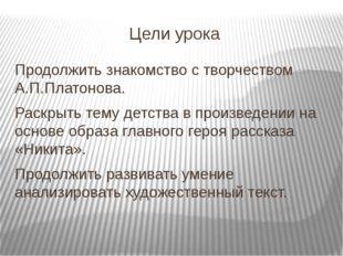 Цели урока Продолжить знакомство с творчеством А.П.Платонова. Раскрыть тему д