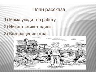План рассказа 1) Мама уходит на работу. 2) Никита «живёт один». 3) Возвращени