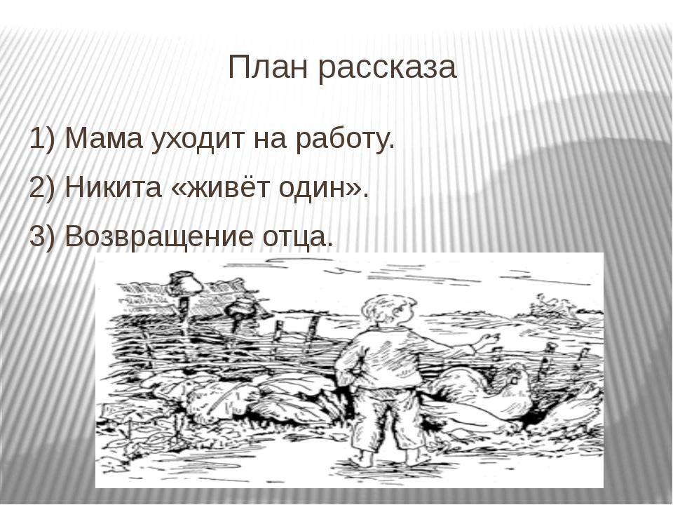План рассказа 1) Мама уходит на работу. 2) Никита «живёт один». 3) Возвращени...