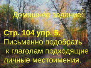 Домашнее задание: Стр. 104 упр. 5. Письменно подобрать к глаголам подходящие