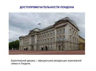 ДОСТОПРИМЕЧАТЕЛЬНОСТИ ЛОНДОНА Букингемский дворец – официальная резиденция ко