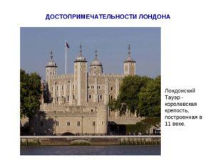 ДОСТОПРИМЕЧАТЕЛЬНОСТИ ЛОНДОНА Лондонский Тауэр - королевская крепость, постро