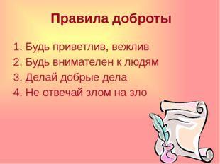 Правила доброты 1. Будь приветлив, вежлив 2. Будь внимателен к людям 3. Делай