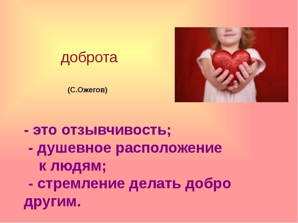 доброта - это отзывчивость; - душевное расположение к людям; - стремление де...