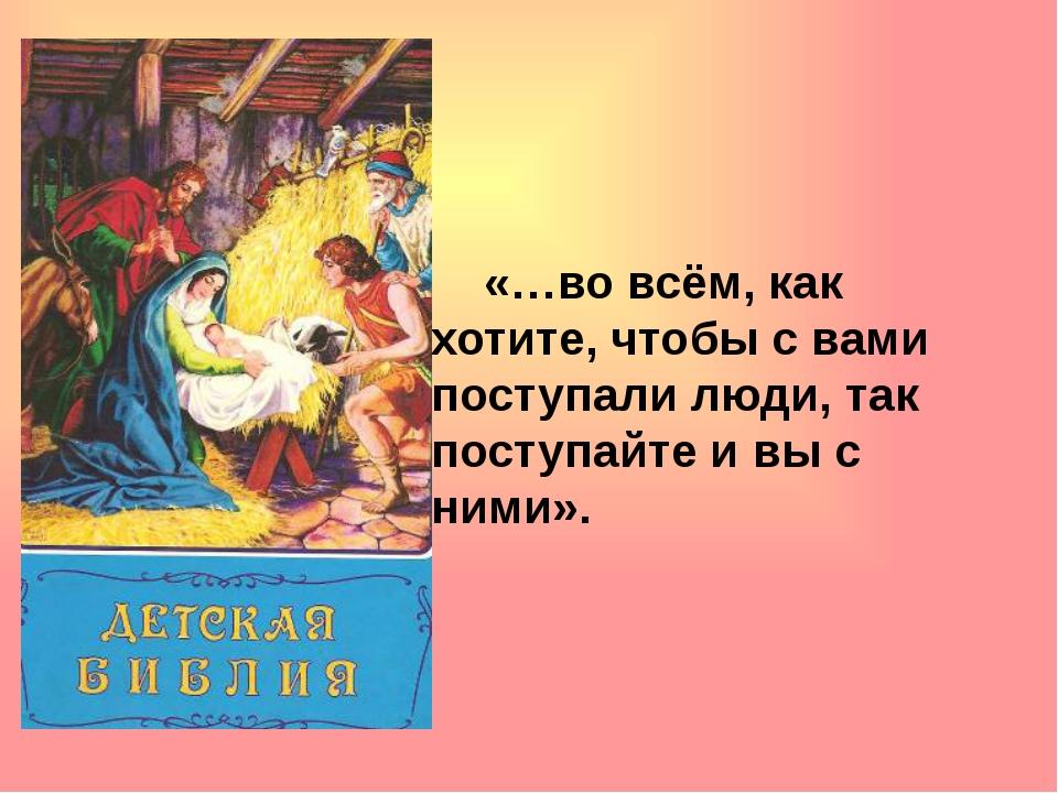 «…во всём, как хотите, чтобы с вами поступали люди, так поступайте и вы с...