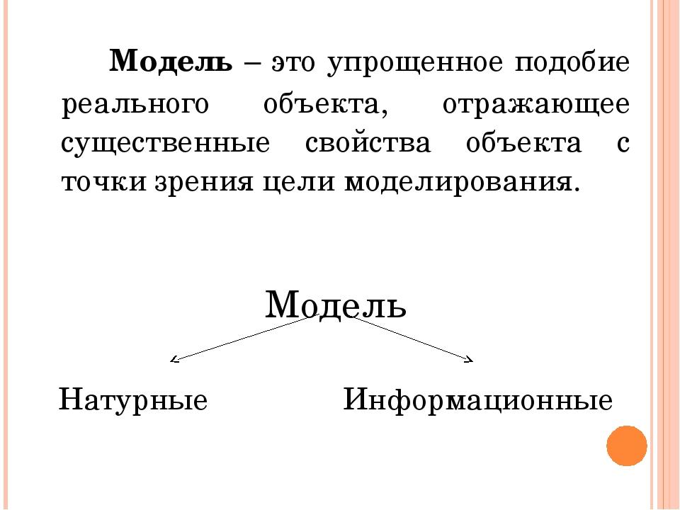 Модель – это упрощенное подобие реального объекта, отражающее существенные...