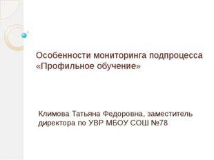 Особенности мониторинга подпроцесса «Профильное обучение» Климова Татьяна Фед