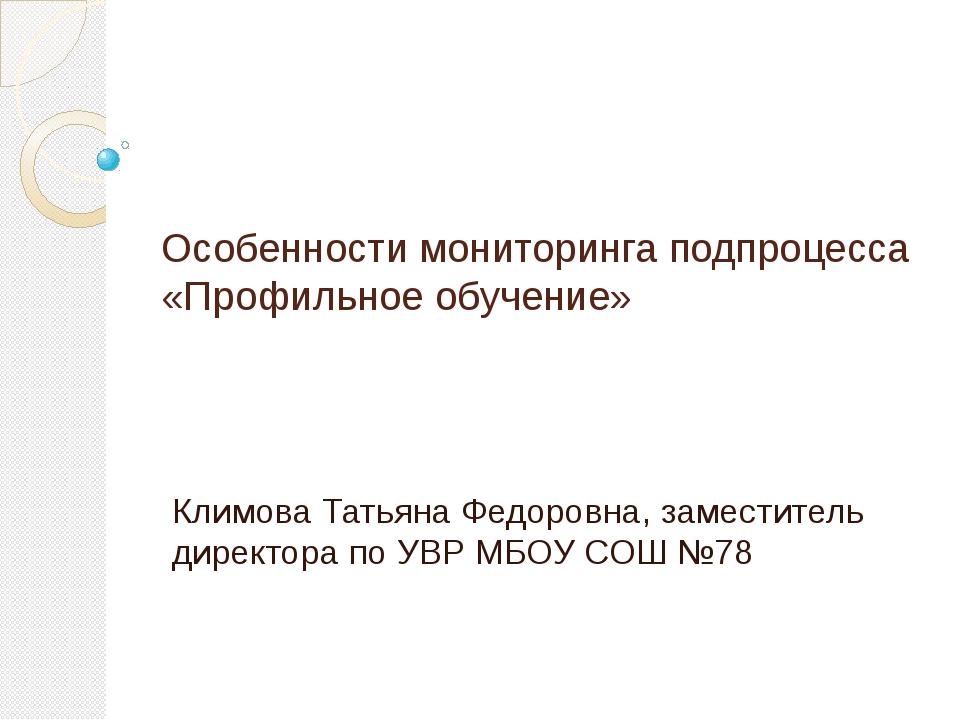 Особенности мониторинга подпроцесса «Профильное обучение» Климова Татьяна Фед...