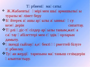 Тәрбиенің мақсаты: Ж.Жабаевтың өмірі мен шығармашылығы туралы мәлімет беру Бә