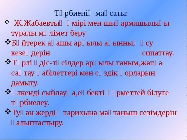 Тәрбиенің мақсаты: Ж.Жабаевтың өмірі мен шығармашылығы туралы мәлімет беру Бә...