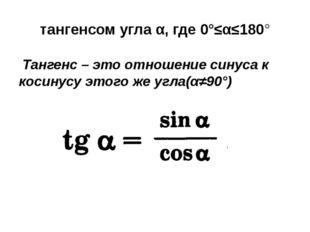 тангенсом угла α, где 0°≤α≤180° Тангенс – это отношение синуса к косинусу это