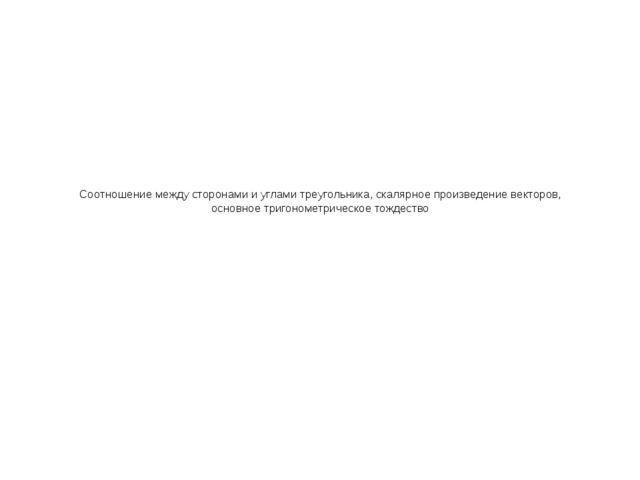 Соотношение между сторонами и углами треугольника, скалярное произведение век...