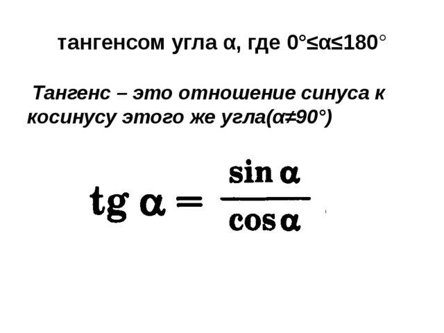 тангенсом угла α, где 0°≤α≤180° Тангенс – это отношение синуса к косинусу это...