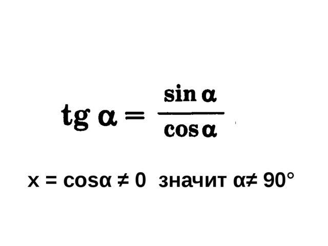 х = cosα ≠ 0 значит α≠ 90°