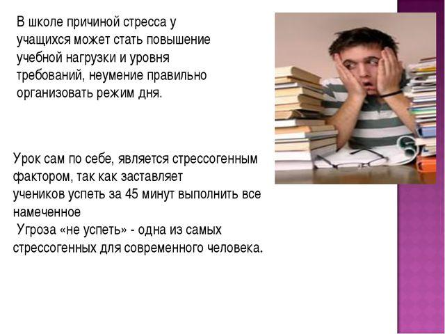 В школе причиной стресса у учащихся может стать повышение учебной нагрузки и...