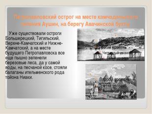 Петропавловский острог на месте камчадальского селения Аушин, на берегу Авачи