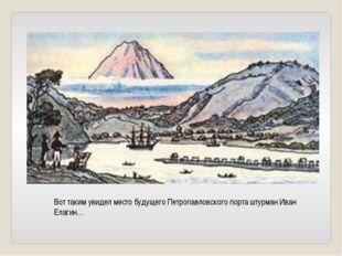 Вот таким увидел место будущего Петропавловского порта штурман Иван Елагин…