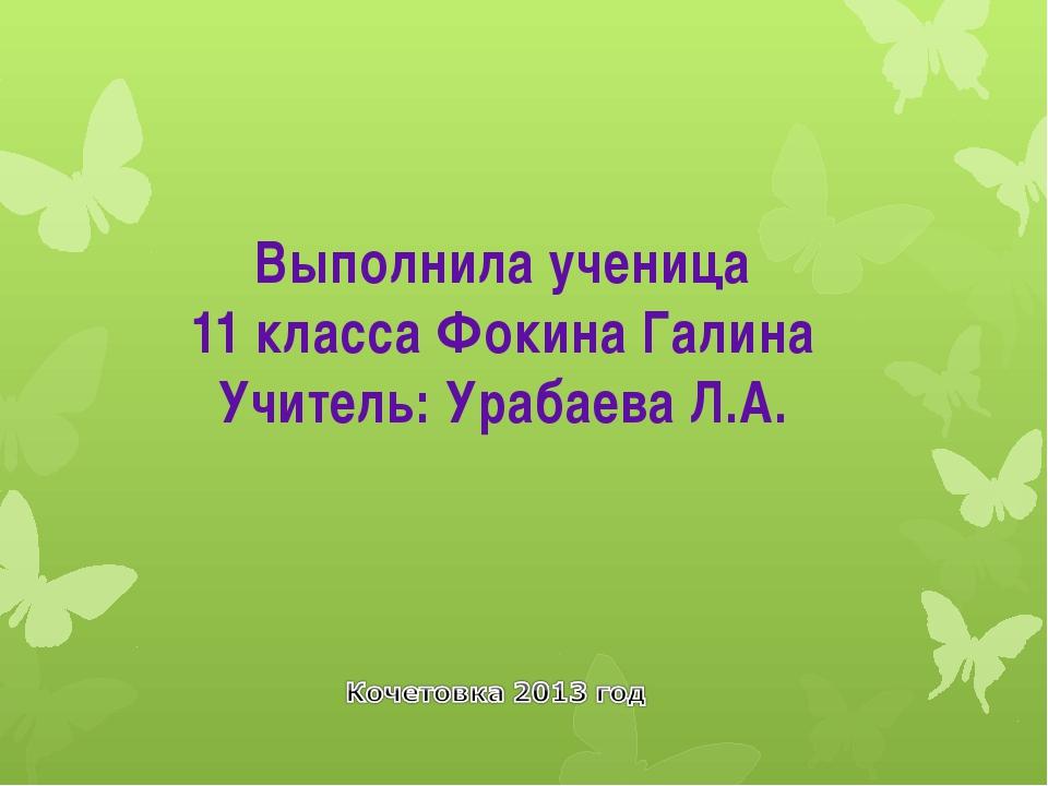 Выполнила ученица 11 класса Фокина Галина Учитель: Урабаева Л.А.