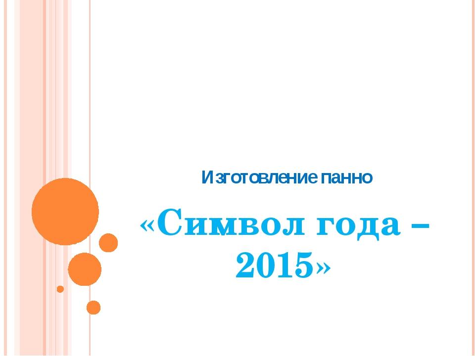 Изготовление панно «Символ года – 2015»