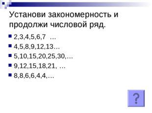 Установи закономерность и продолжи числовой ряд. 2,3,4,5,6,7 … 4,5,8,9,12,13…