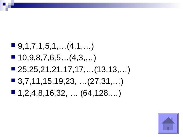 9,1,7,1,5,1,…(4,1,…) 10,9,8,7,6,5…(4,3,…) 25,25,21,21,17,17,…(13,13,…) 3,7,11...
