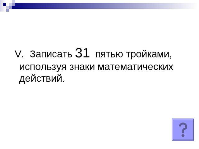 V. Записать 31 пятью тройками, используя знаки математических действий.