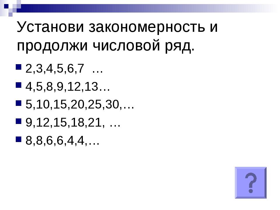 Установи закономерность и продолжи числовой ряд. 2,3,4,5,6,7 … 4,5,8,9,12,13…...
