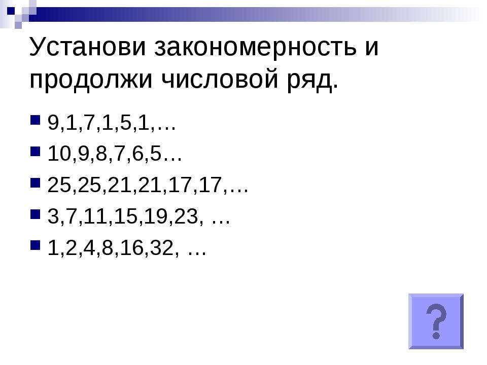 Установи закономерность и продолжи числовой ряд. 9,1,7,1,5,1,… 10,9,8,7,6,5…...