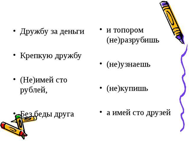 Дружбу за деньги Крепкую дружбу (Не)имей сто рублей, Без беды друга и топором...