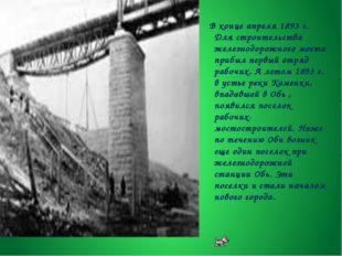 В конце апреля 1893 г. Для строительства железнодорожного моста прибыл первы