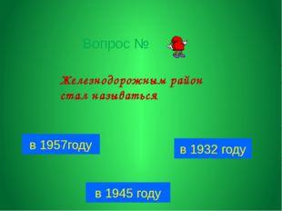Вопрос № в 1957году в 1932 году в 1945 году Железнодорожным район стал называ