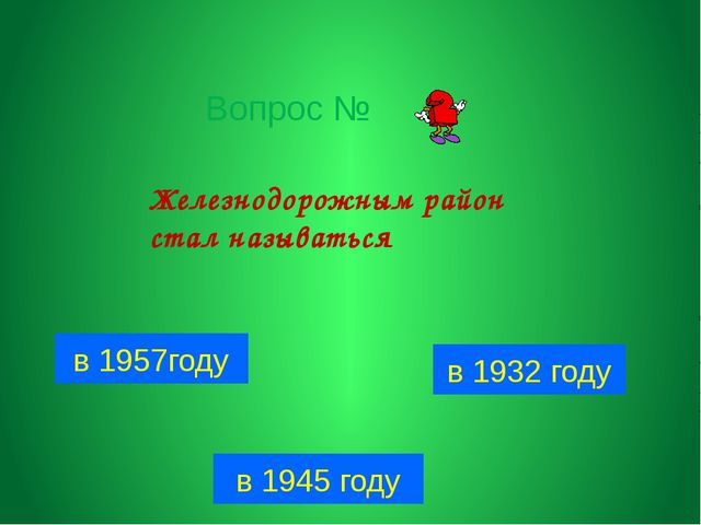 Вопрос № в 1957году в 1932 году в 1945 году Железнодорожным район стал называ...