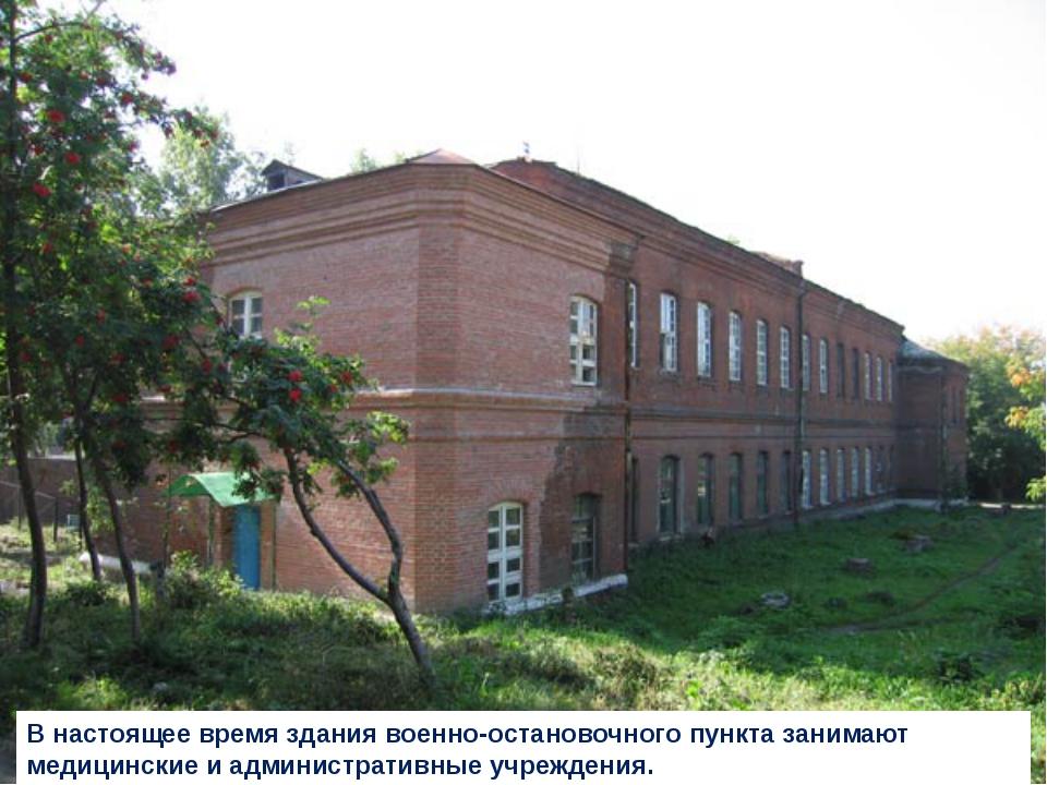 В настоящее время здания военно-остановочного пункта занимают медицинские и а...