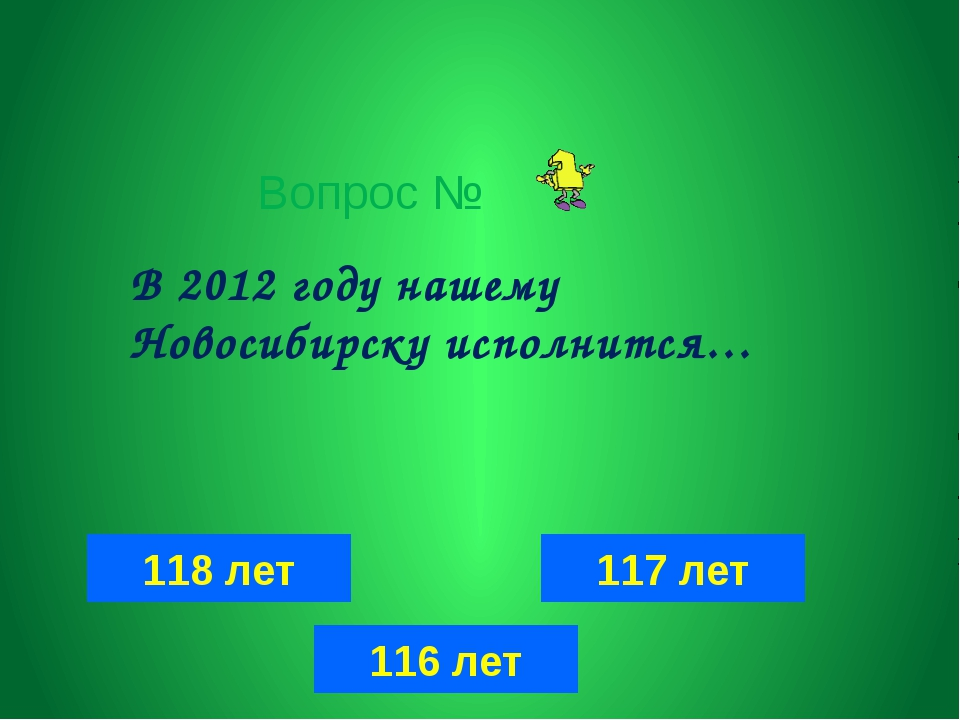Вопрос № 118 лет 117 лет 116 лет В 2012 году нашему Новосибирску исполнится…