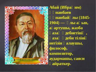 Абай (Ибраһим) Құнанбаев Құнанбайұлы (1845-1904) — ұлы ақын, ағартушы, жазба