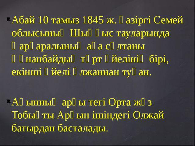 Абай 10 тамыз 1845 ж. қазіргі Семей облысының Шыңғыс тауларында Қарқаралының...