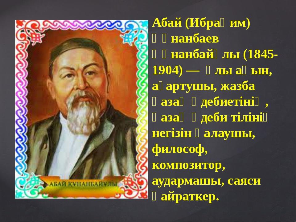 Абай (Ибраһим) Құнанбаев Құнанбайұлы (1845-1904) — ұлы ақын, ағартушы, жазба...