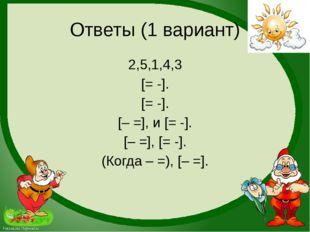 Ответы (1 вариант) 2,5,1,4,3 [= -]. [= -]. [– =], и [= -]. [– =], [= -]. (Ког