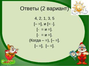 Ответы (2 вариант) 4, 2, 1, 3, 5 [– =], и [= -]. [- = и =]. [- = и =]. (Когда