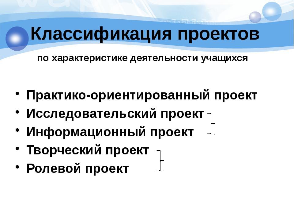Классификация проектов по характеристике деятельности учащихся Практико-ориен...