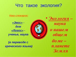 Что такое экология? Наш словарик: «Экос» - дом «Логос» - ученье, наука (в пе